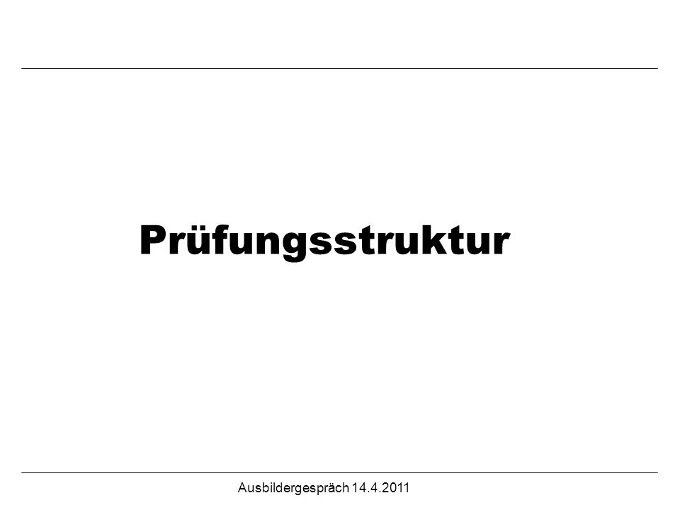 Ausbildergespräch 14.4.2011 Prüfungsstruktur