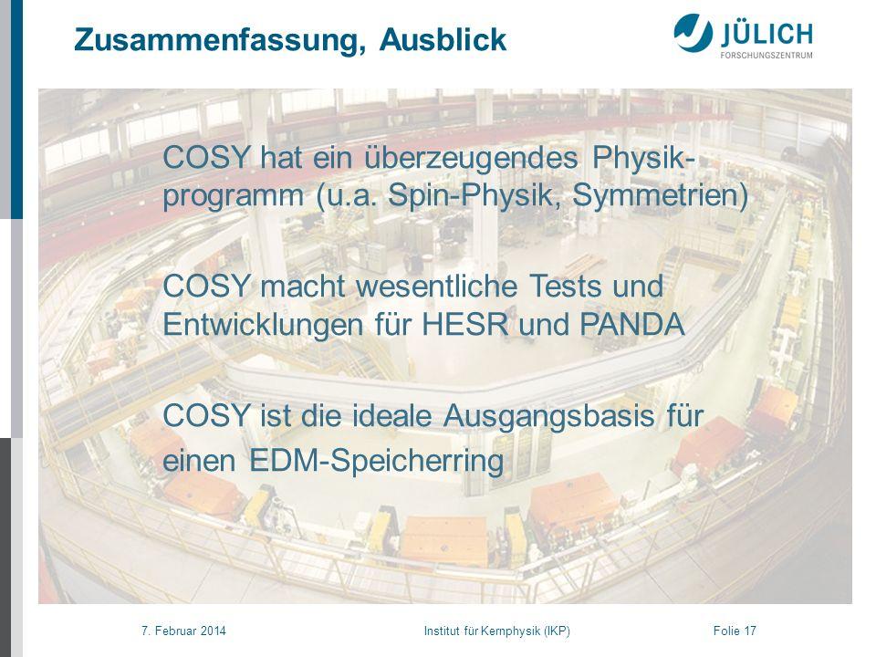 7. Februar 2014 Institut für Kernphysik (IKP) Folie 17 COSY hat ein überzeugendes Physik- programm (u.a. Spin-Physik, Symmetrien) COSY macht wesentlic