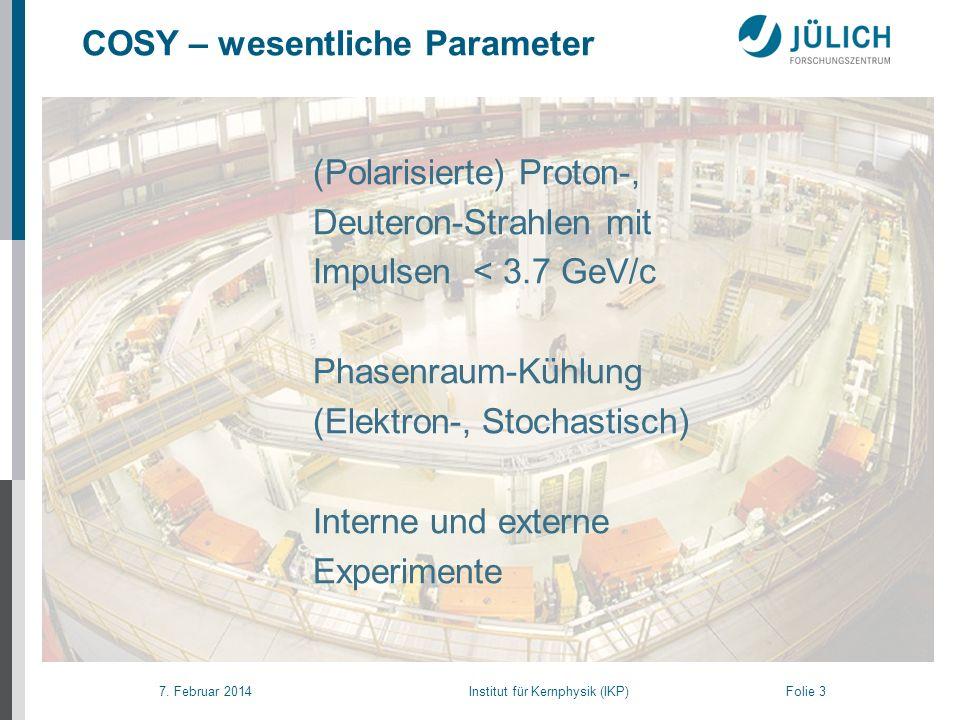 7. Februar 2014 Institut für Kernphysik (IKP) Folie 3 (Polarisierte) Proton-, Deuteron-Strahlen mit Impulsen < 3.7 GeV/c Phasenraum-Kühlung (Elektron-
