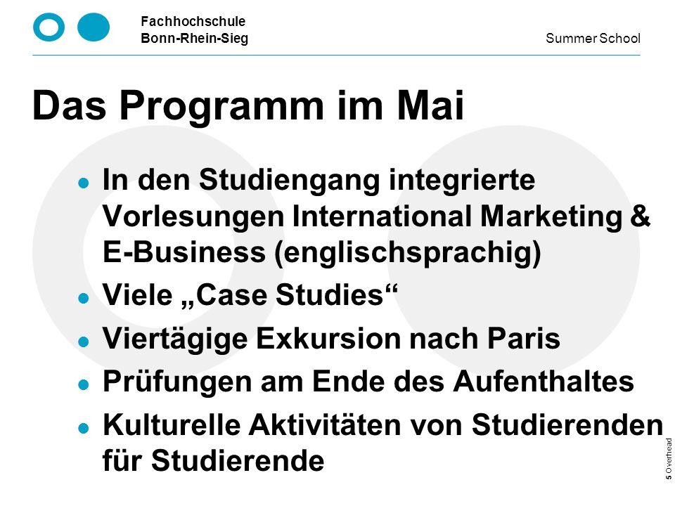 Fachhochschule Bonn-Rhein-Sieg Summer School 5 Overhead Das Programm im Mai In den Studiengang integrierte Vorlesungen International Marketing & E-Business (englischsprachig) Viele Case Studies Viertägige Exkursion nach Paris Prüfungen am Ende des Aufenthaltes Kulturelle Aktivitäten von Studierenden für Studierende
