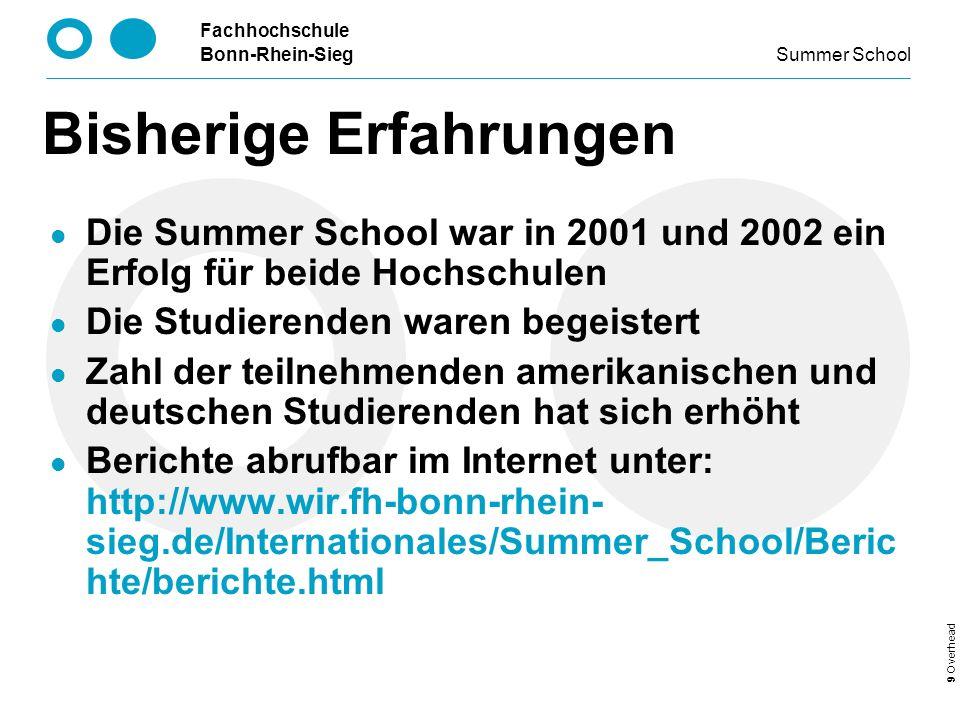 Fachhochschule Bonn-Rhein-Sieg Summer School 9 Overhead Bisherige Erfahrungen Die Summer School war in 2001 und 2002 ein Erfolg für beide Hochschulen Die Studierenden waren begeistert Zahl der teilnehmenden amerikanischen und deutschen Studierenden hat sich erhöht Berichte abrufbar im Internet unter: http://www.wir.fh-bonn-rhein- sieg.de/Internationales/Summer_School/Beric hte/berichte.html