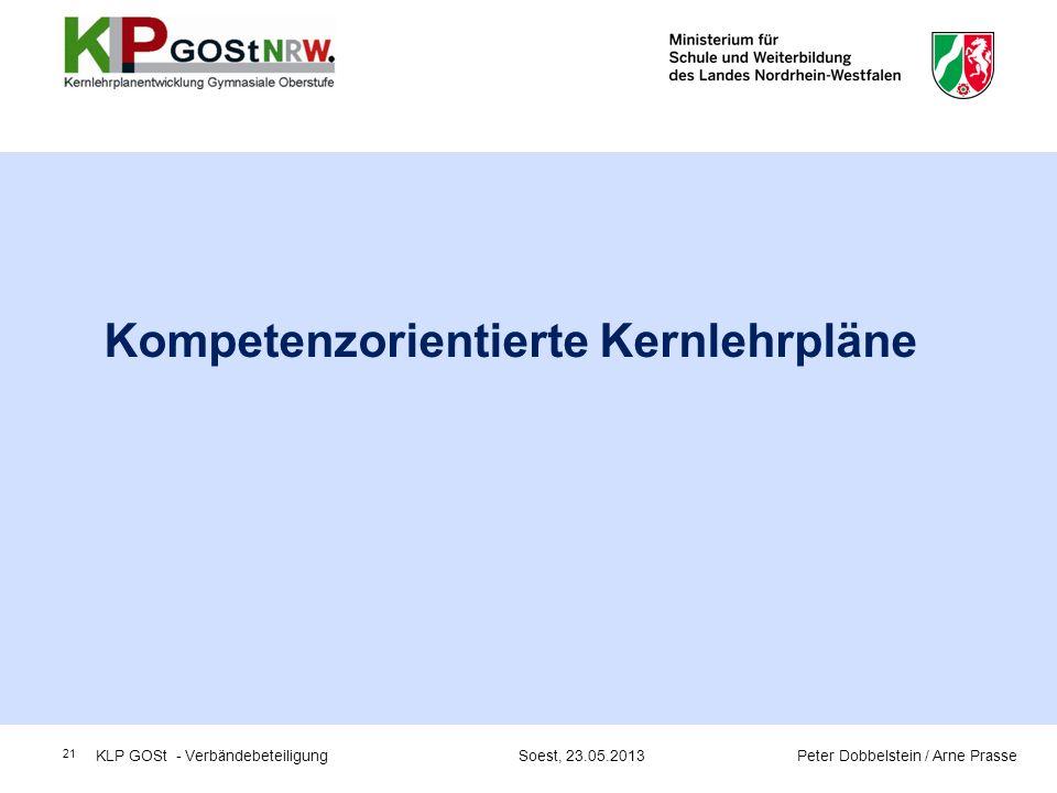 21 Kompetenzorientierte Kernlehrpläne KLP GOSt - Verbändebeteiligung Soest, 23.05.2013 Peter Dobbelstein / Arne Prasse