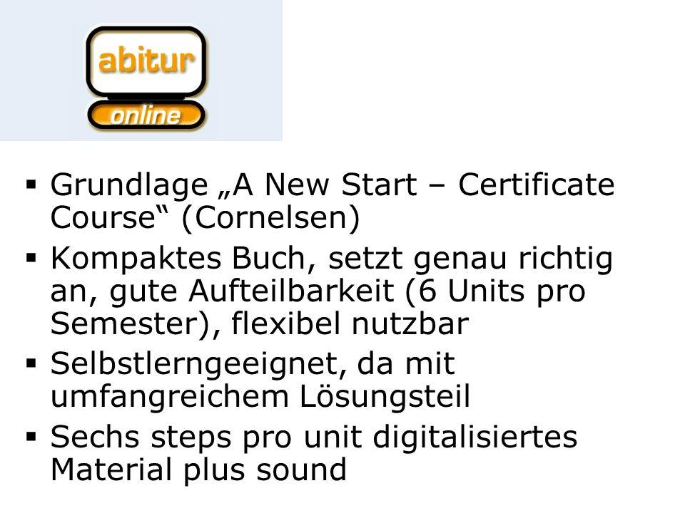 Grundlage A New Start – Certificate Course (Cornelsen) Kompaktes Buch, setzt genau richtig an, gute Aufteilbarkeit (6 Units pro Semester), flexibel nutzbar Selbstlerngeeignet, da mit umfangreichem Lösungsteil Sechs steps pro unit digitalisiertes Material plus sound