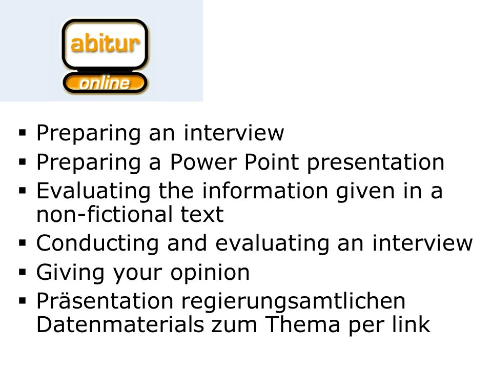 Preparing an interview Preparing a Power Point presentation Evaluating the information given in a non-fictional text Conducting and evaluating an interview Giving your opinion Präsentation regierungsamtlichen Datenmaterials zum Thema per link
