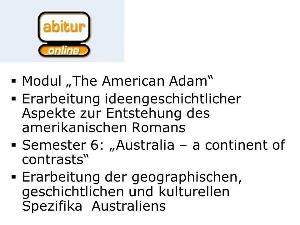 Modul The American Adam Erarbeitung ideengeschichtlicher Aspekte zur Entstehung des amerikanischen Romans Semester 6: Australia – a continent of contrasts Erarbeitung der geographischen, geschichtlichen und kulturellen Spezifika Australiens