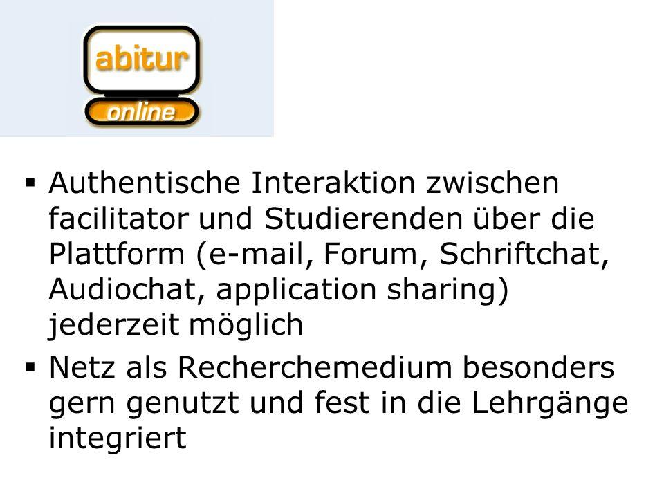 Authentische Interaktion zwischen facilitator und Studierenden über die Plattform (e-mail, Forum, Schriftchat, Audiochat, application sharing) jederzeit möglich Netz als Recherchemedium besonders gern genutzt und fest in die Lehrgänge integriert