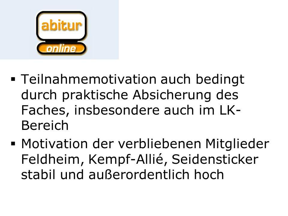 Teilnahmemotivation auch bedingt durch praktische Absicherung des Faches, insbesondere auch im LK- Bereich Motivation der verbliebenen Mitglieder Feldheim, Kempf-Allié, Seidensticker stabil und außerordentlich hoch