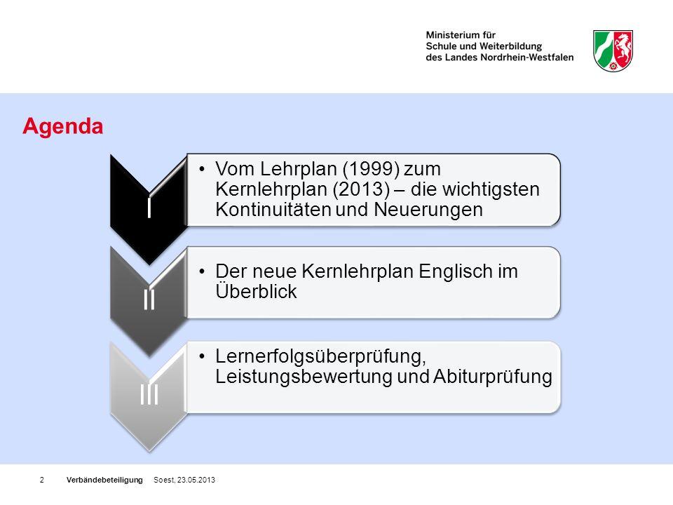 Verbändebeteiligung Soest, 23.05.20132 Agenda I Vom Lehrplan (1999) zum Kernlehrplan (2013) – die wichtigsten Kontinuitäten und Neuerungen II Der neue