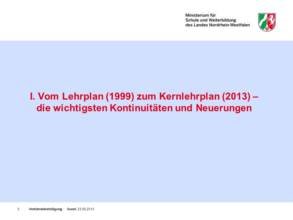 Verbändebeteiligung Soest, 23.05.20133 I. Vom Lehrplan (1999) zum Kernlehrplan (2013) – die wichtigsten Kontinuitäten und Neuerungen