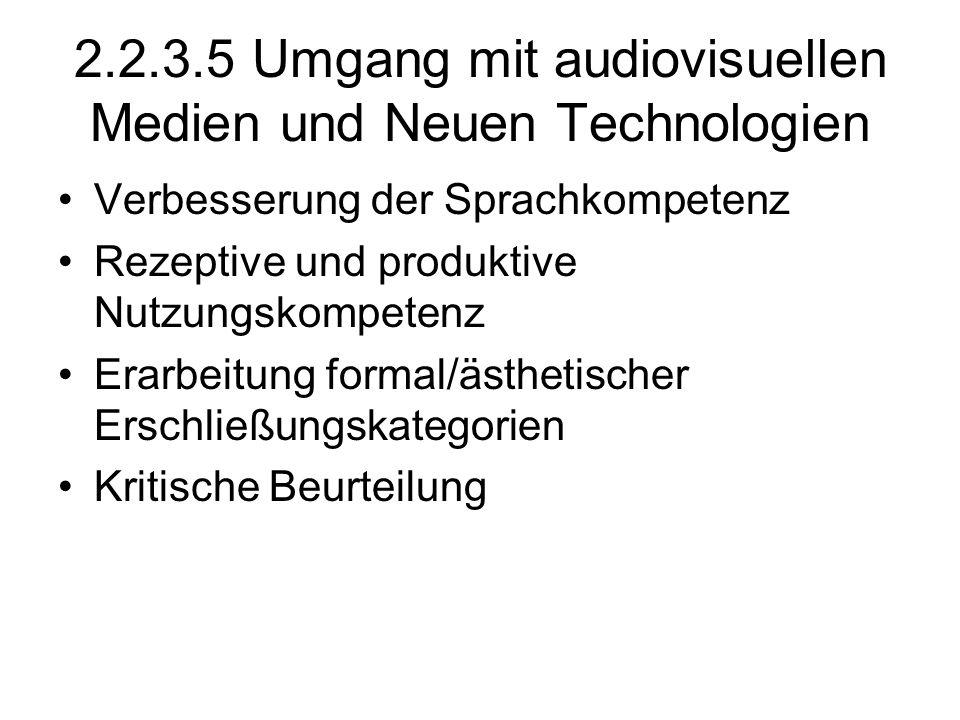 2.2.3.5 Umgang mit audiovisuellen Medien und Neuen Technologien Verbesserung der Sprachkompetenz Rezeptive und produktive Nutzungskompetenz Erarbeitun