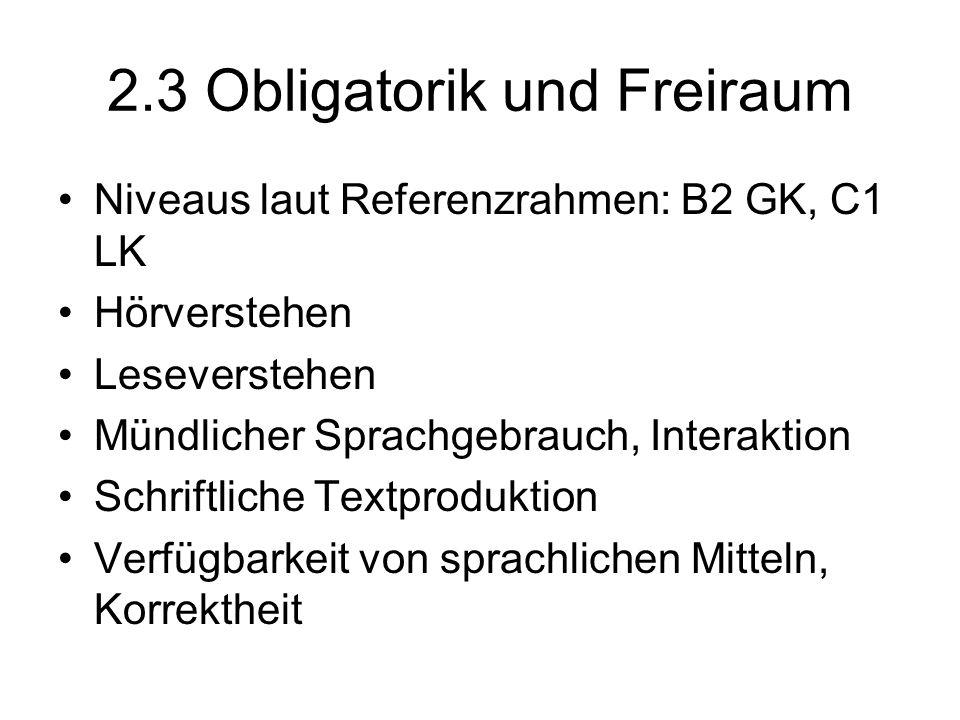 2.3 Obligatorik und Freiraum Niveaus laut Referenzrahmen: B2 GK, C1 LK Hörverstehen Leseverstehen Mündlicher Sprachgebrauch, Interaktion Schriftliche
