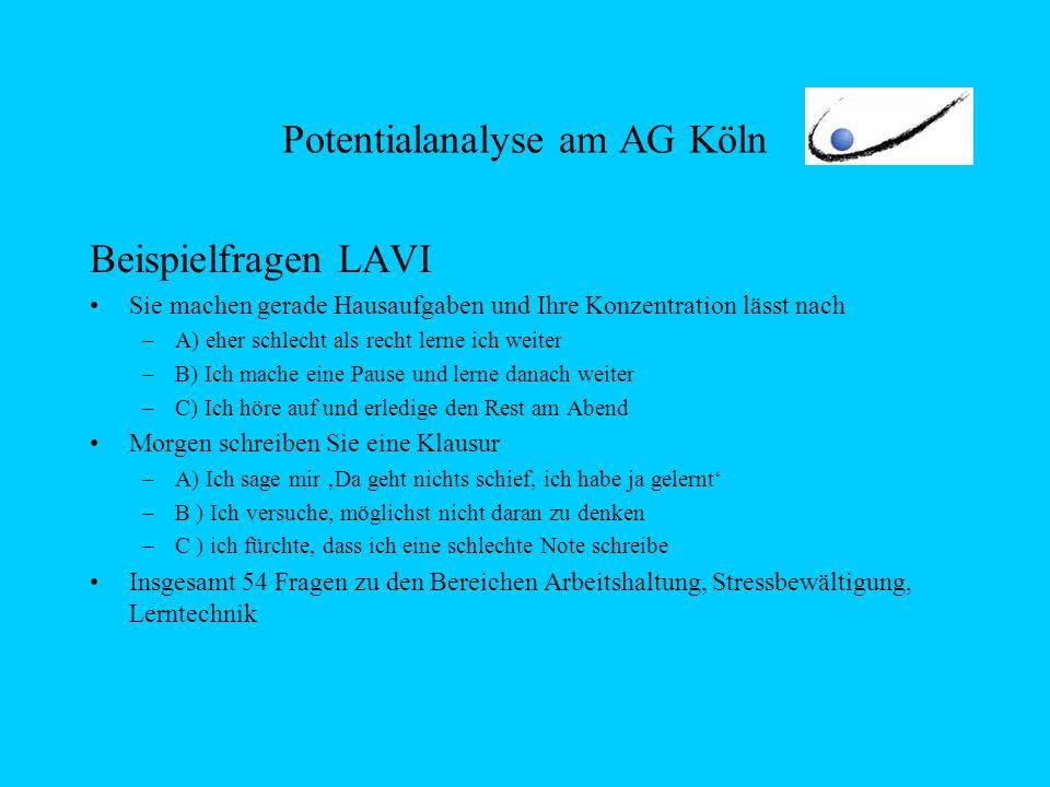 Potentialanalyse am AG Köln Beispielfragen LAVI Sie machen gerade Hausaufgaben und Ihre Konzentration lässt nach –A) eher schlecht als recht lerne ich weiter –B) Ich mache eine Pause und lerne danach weiter –C) Ich höre auf und erledige den Rest am Abend Morgen schreiben Sie eine Klausur –A) Ich sage mir Da geht nichts schief, ich habe ja gelernt –B ) Ich versuche, möglichst nicht daran zu denken –C ) ich fürchte, dass ich eine schlechte Note schreibe Insgesamt 54 Fragen zu den Bereichen Arbeitshaltung, Stressbewältigung, Lerntechnik