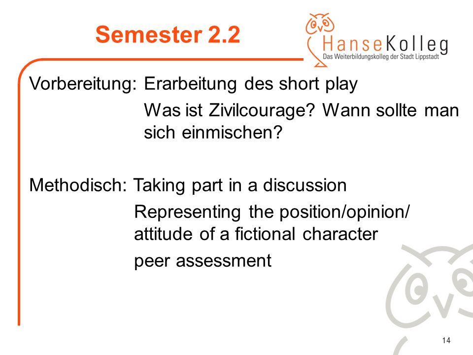 14 Semester 2.2 Vorbereitung: Erarbeitung des short play Was ist Zivilcourage? Wann sollte man sich einmischen? Methodisch: Taking part in a discussio