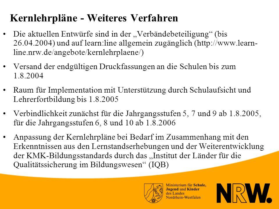Kernlehrpläne - Weiteres Verfahren Die aktuellen Entwürfe sind in der Verbändebeteiligung (bis 26.04.2004) und auf learn:line allgemein zugänglich (http://www.learn- line.nrw.de/angebote/kernlehrplaene/) Versand der endgültigen Druckfassungen an die Schulen bis zum 1.8.2004 Raum für Implementation mit Unterstützung durch Schulaufsicht und Lehrerfortbildung bis 1.8.2005 Verbindlichkeit zunächst für die Jahrgangsstufen 5, 7 und 9 ab 1.8.2005, für die Jahrgangsstufen 6, 8 und 10 ab 1.8.2006 Anpassung der Kernlehrpläne bei Bedarf im Zusammenhang mit den Erkenntnissen aus den Lernstandserhebungen und der Weiterentwicklung der KMK-Bildungsstandards durch das Institut der Länder für die Qualitätssicherung im Bildungswesen (IQB)