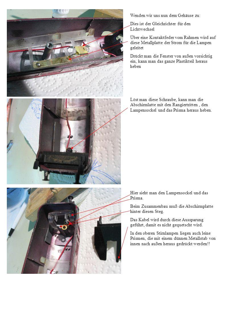 Wenden wir uns nun dem Gehäuse zu: Dies ist der Gleichrichter für den Lichtwechsel Über eine Kontaktfeder vom Rahmen wird auf diese Metallplatte der Strom für die Lampen geleitet Drückt man die Fenster von außen vorsichtig ein, kann man das ganze Plastikteil heraus heben Löst man diese Schraube, kann man die Abschirmlatte mit den Rangiertritten, den Lampensockel und das Prisma heraus heben.