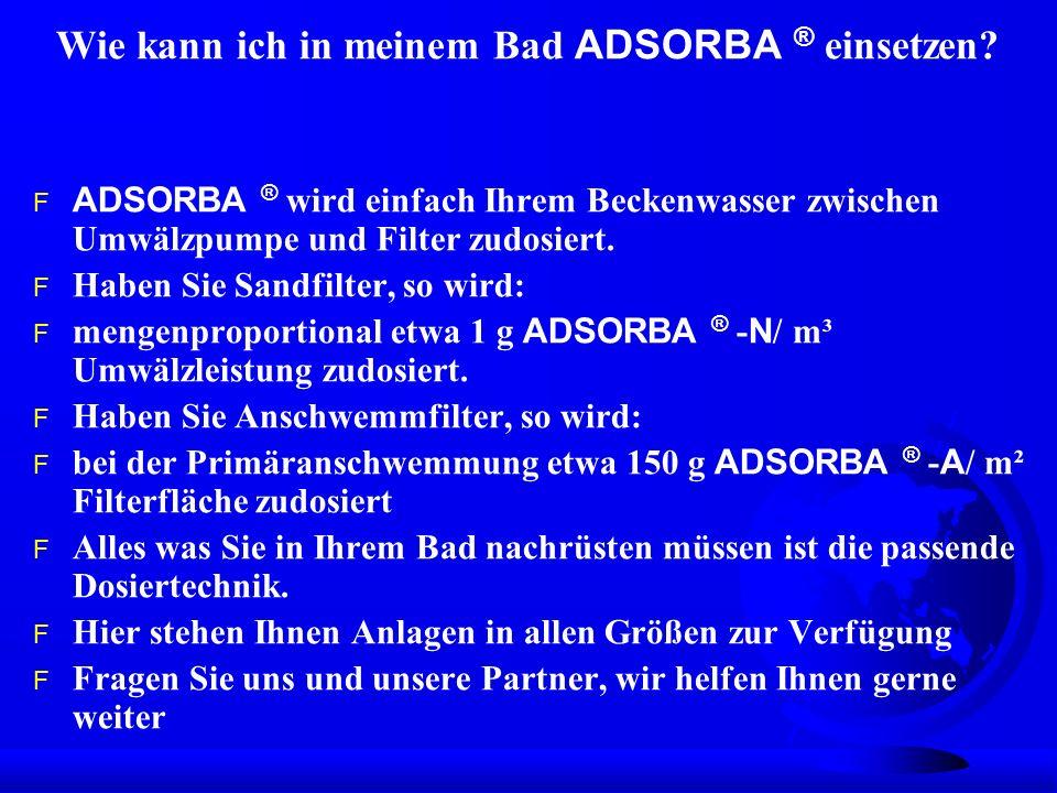 Wie kann ich in meinem Bad ADSORBA ® einsetzen? ADSORBA ® wird einfach Ihrem Beckenwasser zwischen Umwälzpumpe und Filter zudosiert. F Haben Sie Sandf