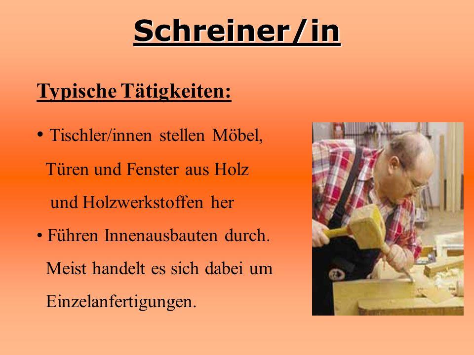 Schreiner/in Typische Tätigkeiten: Tischler/innen stellen Möbel, Türen und Fenster aus Holz und Holzwerkstoffen her Führen Innenausbauten durch. Meist