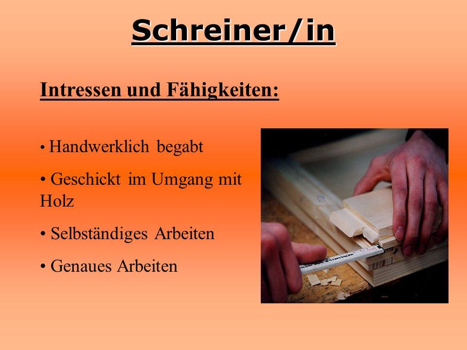 Schreiner/in Intressen und Fähigkeiten: Handwerklich begabt Geschickt im Umgang mit Holz Selbständiges Arbeiten Genaues Arbeiten
