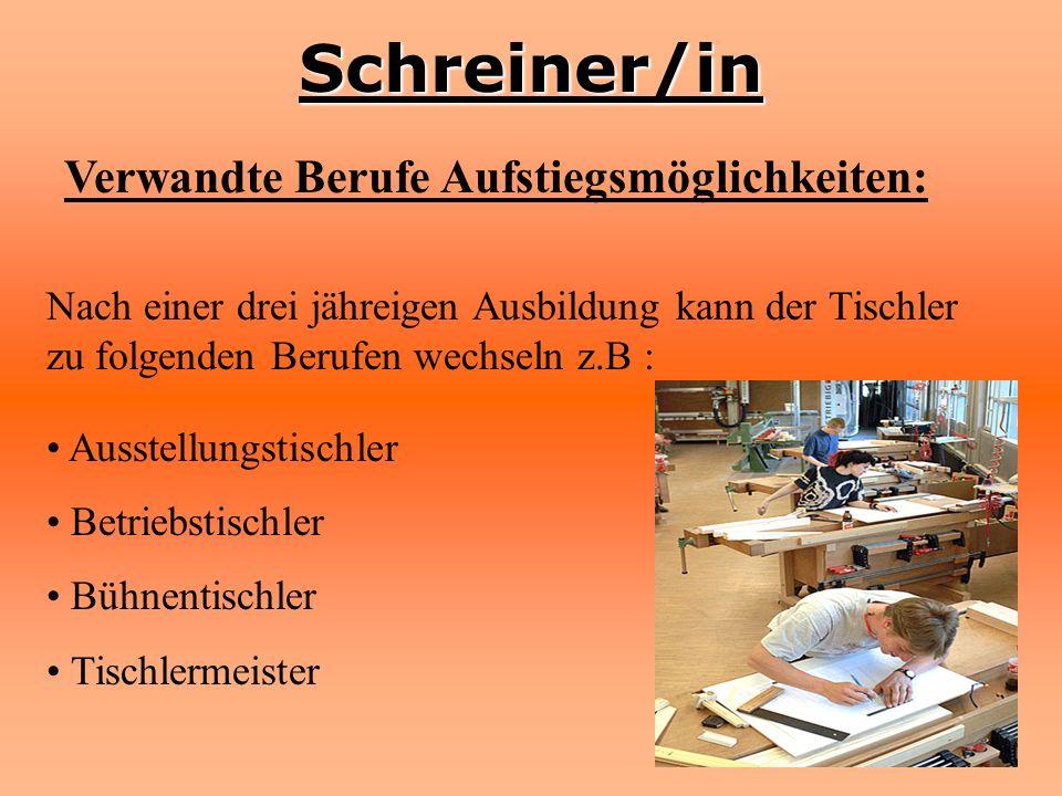 Schreiner/in Verwandte Berufe Aufstiegsmöglichkeiten: Nach einer drei jähreigen Ausbildung kann der Tischler zu folgenden Berufen wechseln z.B : Ausst