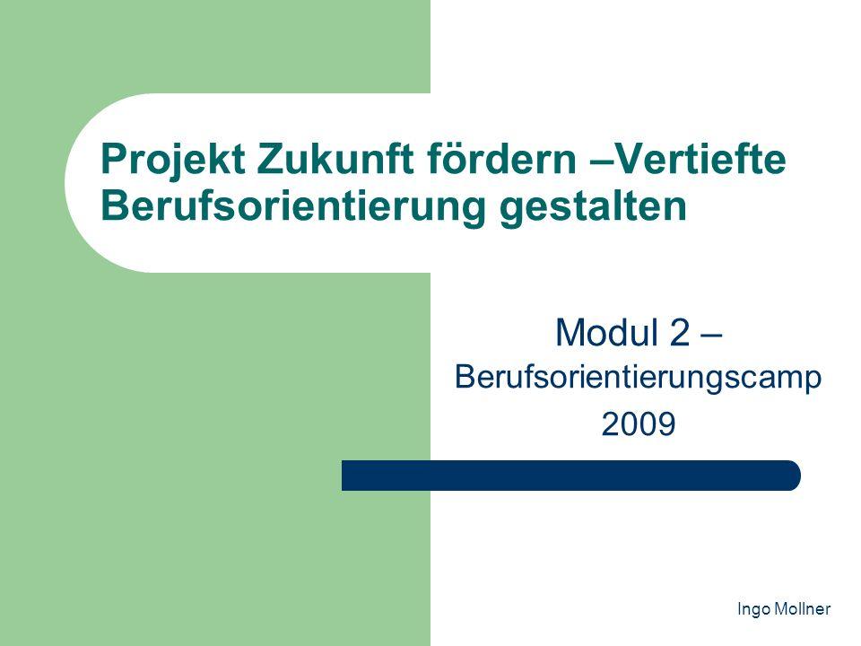 Projekt Zukunft fördern –Vertiefte Berufsorientierung gestalten Modul 2 – Berufsorientierungscamp 2009 Ingo Mollner