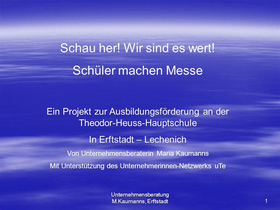 Unternehmensberatung M.Kaumanns, Erftstadt 1 Schau her! Wir sind es wert! Schüler machen Messe Ein Projekt zur Ausbildungsförderung an der Theodor-Heu