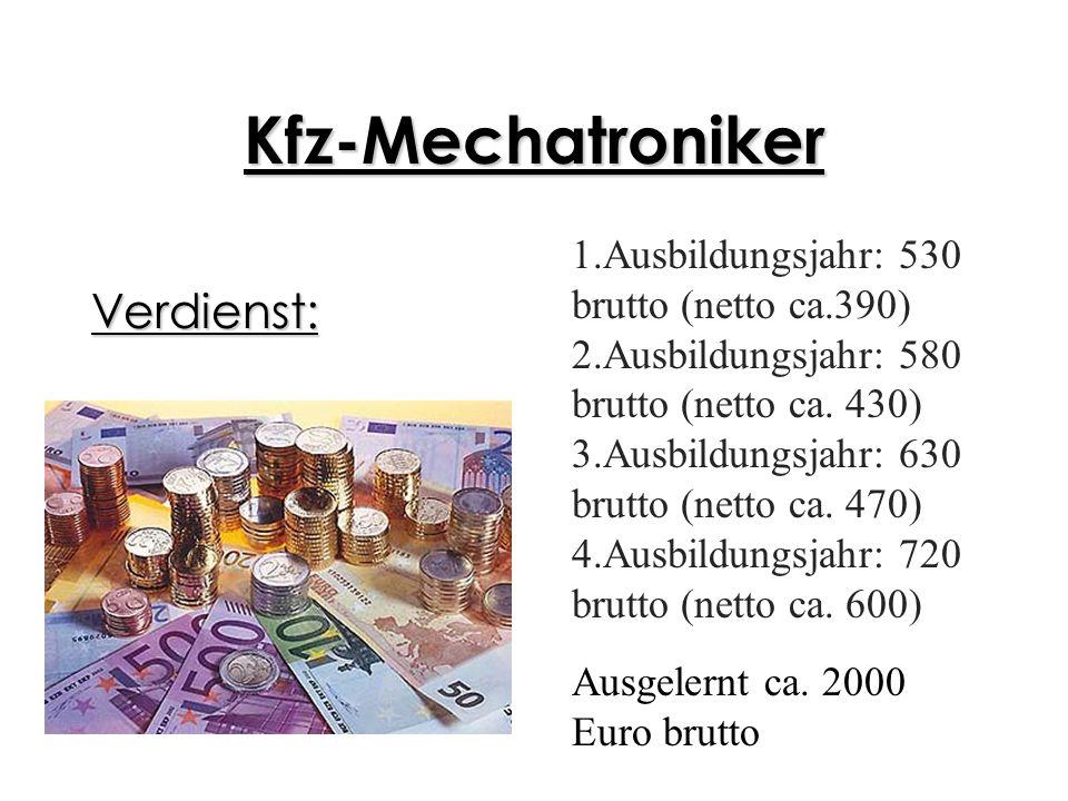 Kfz-Mechatroniker Verdienst: 1.Ausbildungsjahr: 530 brutto (netto ca.390) 2.Ausbildungsjahr: 580 brutto (netto ca. 430) 3.Ausbildungsjahr: 630 brutto