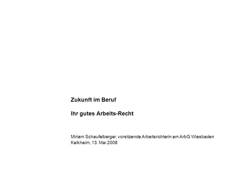 Zukunft im Beruf Ihr gutes Arbeits-Recht Miriam Schaufelberger, vorsitzende Arbeitsrichterin am ArbG Wiesbaden Kelkheim, 13. Mai 2008