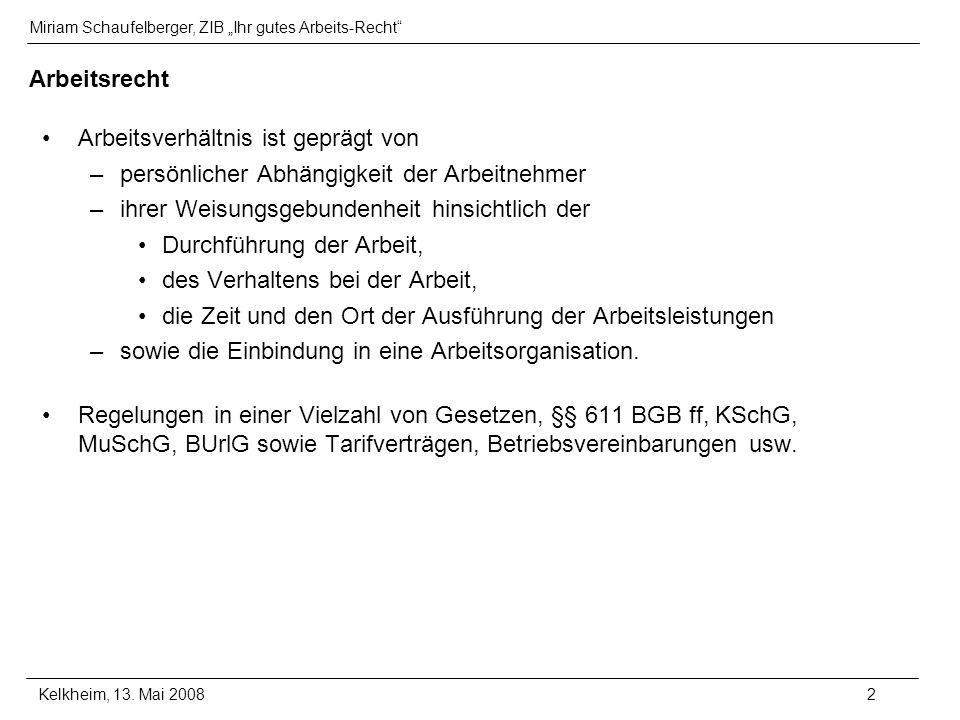 Miriam Schaufelberger, ZIB Ihr gutes Arbeits-Recht Kelkheim, 13. Mai 20082 Arbeitsrecht Arbeitsverhältnis ist geprägt von –persönlicher Abhängigkeit d