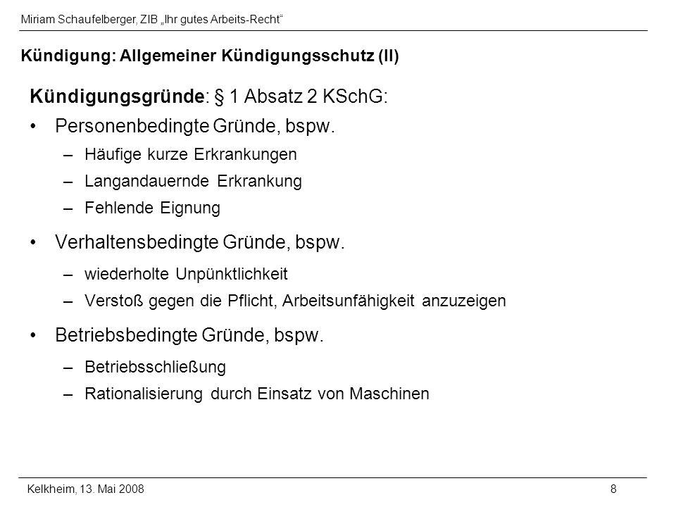 Miriam Schaufelberger, ZIB Ihr gutes Arbeits-Recht Kelkheim, 13. Mai 20088 Kündigung: Allgemeiner Kündigungsschutz (II) Kündigungsgründe: § 1 Absatz 2