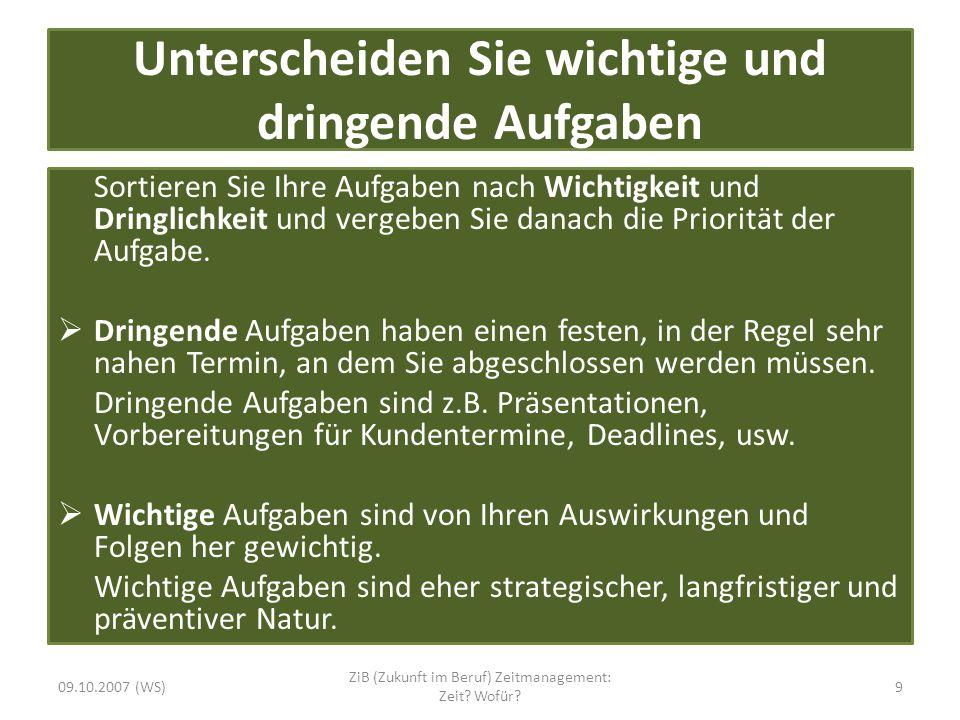 Die Alpen Methode A Alle Aufgaben aufschreiben L Länge zur Bewältigung schätzen P Pufferzeiten reservieren (40:60 Regel: nur 60% verplanen) E Entscheide Prioritäten N Nachkontrolle 09.10.2007 (WS)10 ZiB (Zukunft im Beruf) Zeitmanagement: Zeit.