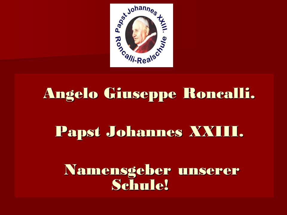 Angelo Giuseppe Roncalli.Papst Johannes XXIII. Namensgeber unserer Schule.
