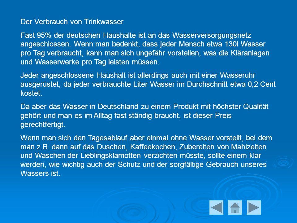 Der Verbrauch von Trinkwasser Fast 95% der deutschen Haushalte ist an das Wasserversorgungsnetz angeschlossen.