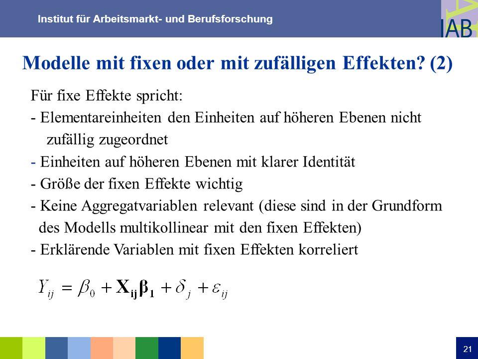 Institut für Arbeitsmarkt- und Berufsforschung 21 Modelle mit fixen oder mit zufälligen Effekten? (2) Für fixe Effekte spricht: - Elementareinheiten d