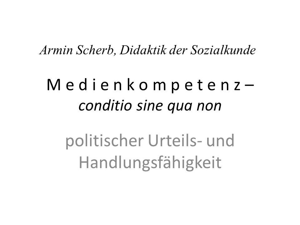 M e d i e n k o m p e t e n z – conditio sine qua non politischer Urteils- und Handlungsfähigkeit Armin Scherb, Didaktik der Sozialkunde