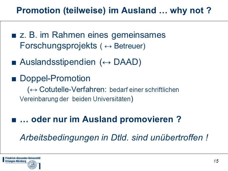 15 Promotion (teilweise) im Ausland … why not ? z. B. im Rahmen eines gemeinsames Forschungsprojekts ( Betreuer) Auslandsstipendien ( DAAD) Doppel-Pro