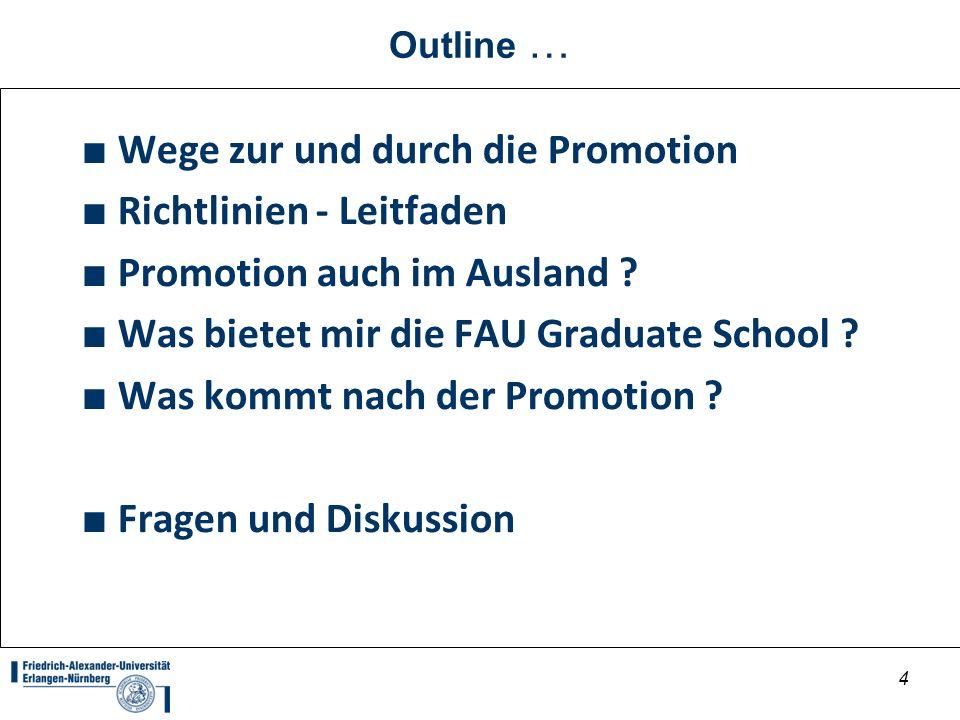4 Outline … Wege zur und durch die Promotion Richtlinien - Leitfaden Promotion auch im Ausland ? Was bietet mir die FAU Graduate School ? Was kommt na