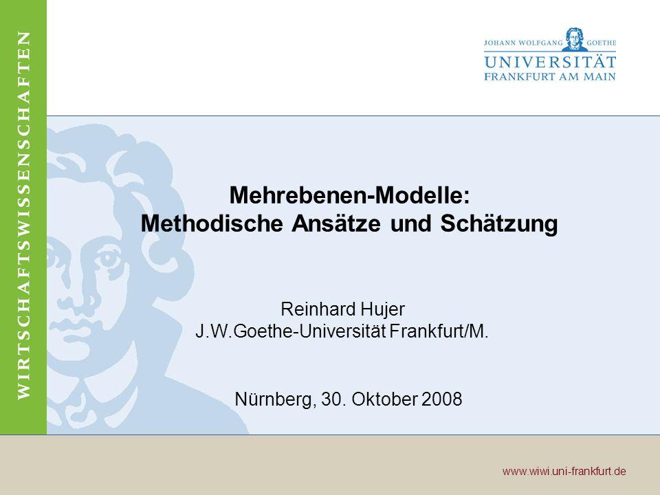 Wirtschaftswissenschaften www.wiwi.uni-frankfurt.de www.wiwi.uni-frankfurt.de Seite 1 www.wiwi.uni-frankfurt.de Mehrebenen-Modelle: Methodische Ansätze und Schätzung Reinhard Hujer J.W.Goethe-Universität Frankfurt/M.