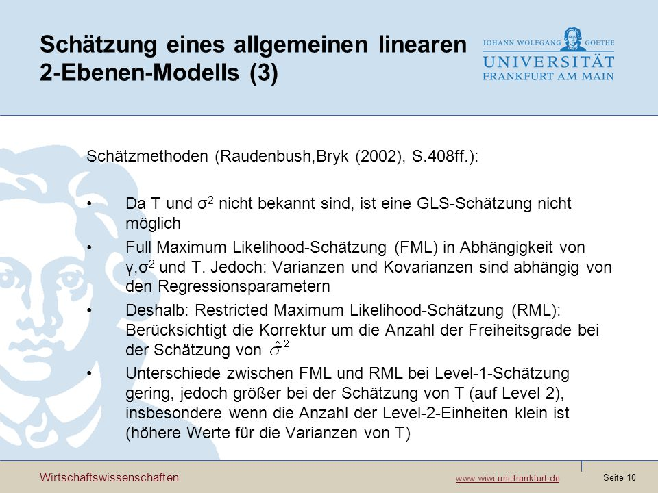 Wirtschaftswissenschaften www.wiwi.uni-frankfurt.de www.wiwi.uni-frankfurt.de Seite 11 Schätzung eines allgemeinen linearen 2-Ebenen-Modells (4) Schätzmethoden in HLM: Full Maximum Likelihood Restricted Maximum Likelihood Schätzmethoden in MLwiN: Iterative Generalized Least Squares (IGLS) Markov Chain Monte Carlo (MCMC) Schätzmethoden in STATA: Maximum Likelihood (im Programm gllam)