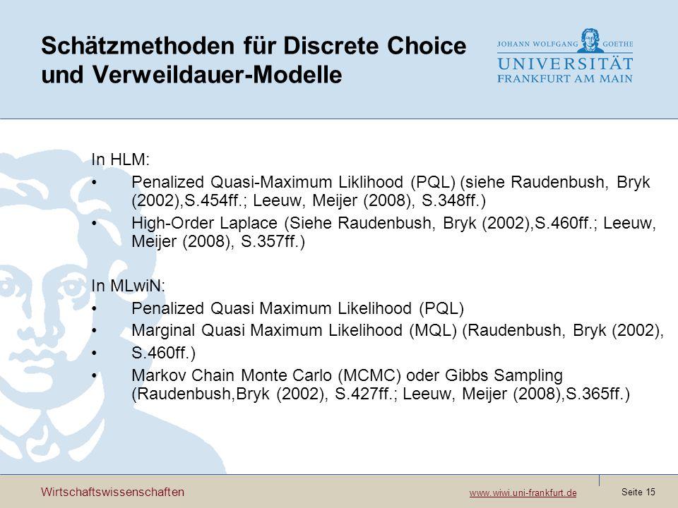 Wirtschaftswissenschaften www.wiwi.uni-frankfurt.de www.wiwi.uni-frankfurt.de Seite 15 Schätzmethoden für Discrete Choice und Verweildauer-Modelle In HLM: Penalized Quasi-Maximum Liklihood (PQL) (siehe Raudenbush, Bryk (2002),S.454ff.; Leeuw, Meijer (2008), S.348ff.) High-Order Laplace (Siehe Raudenbush, Bryk (2002),S.460ff.; Leeuw, Meijer (2008), S.357ff.) In MLwiN: Penalized Quasi Maximum Likelihood (PQL) Marginal Quasi Maximum Likelihood (MQL) (Raudenbush, Bryk (2002), S.460ff.) Markov Chain Monte Carlo (MCMC) oder Gibbs Sampling (Raudenbush,Bryk (2002), S.427ff.; Leeuw, Meijer (2008),S.365ff.)