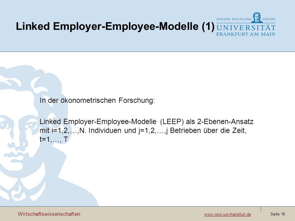 Wirtschaftswissenschaften www.wiwi.uni-frankfurt.de www.wiwi.uni-frankfurt.de Seite 16 Linked Employer-Employee-Modelle (1) In der ökonometrischen Forschung: Linked Employer-Employee-Modelle (LEEP) als 2-Ebenen-Ansatz mit i=1,2,…,N.