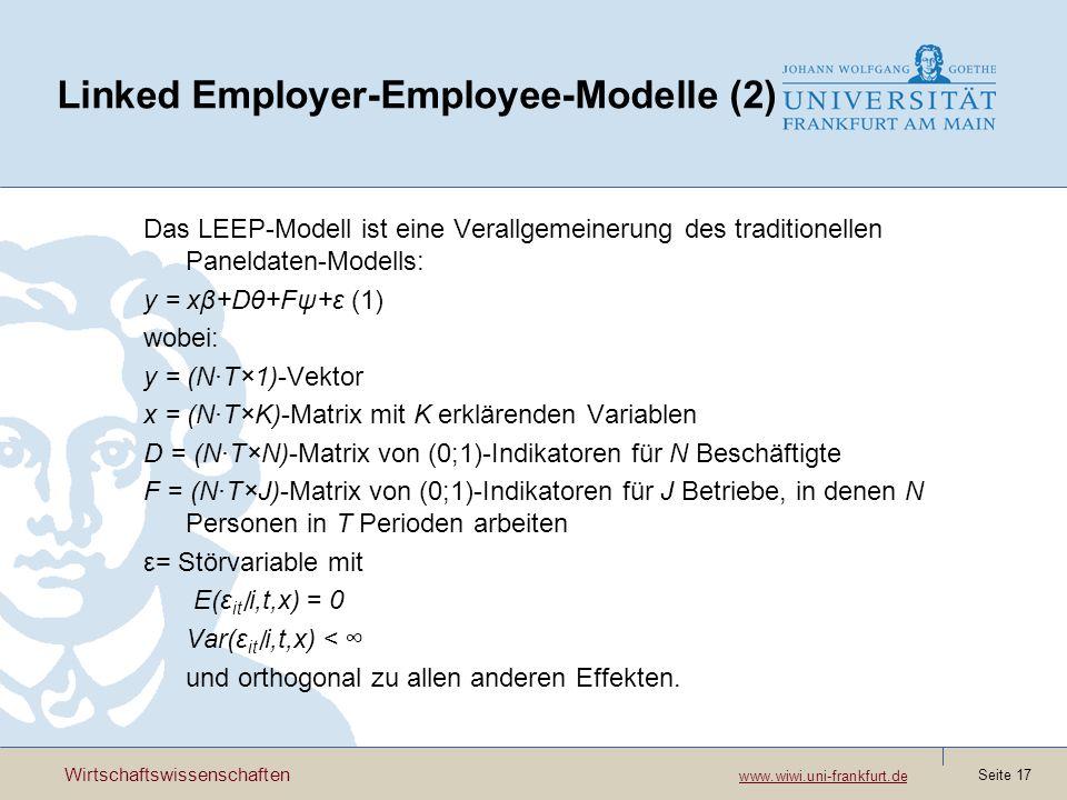 Wirtschaftswissenschaften www.wiwi.uni-frankfurt.de www.wiwi.uni-frankfurt.de Seite 17 Linked Employer-Employee-Modelle (2) Das LEEP-Modell ist eine Verallgemeinerung des traditionellen Paneldaten-Modells: y = xβ+Dθ+Fψ+ε (1) wobei: y = (N·T×1)-Vektor x = (N·T×K)-Matrix mit K erklärenden Variablen D = (N·T×N)-Matrix von (0;1)-Indikatoren für N Beschäftigte F = (N·T×J)-Matrix von (0;1)-Indikatoren für J Betriebe, in denen N Personen in T Perioden arbeiten ε= Störvariable mit E(ε it i,t,x) = 0 Var(ε it i,t,x) < und orthogonal zu allen anderen Effekten.
