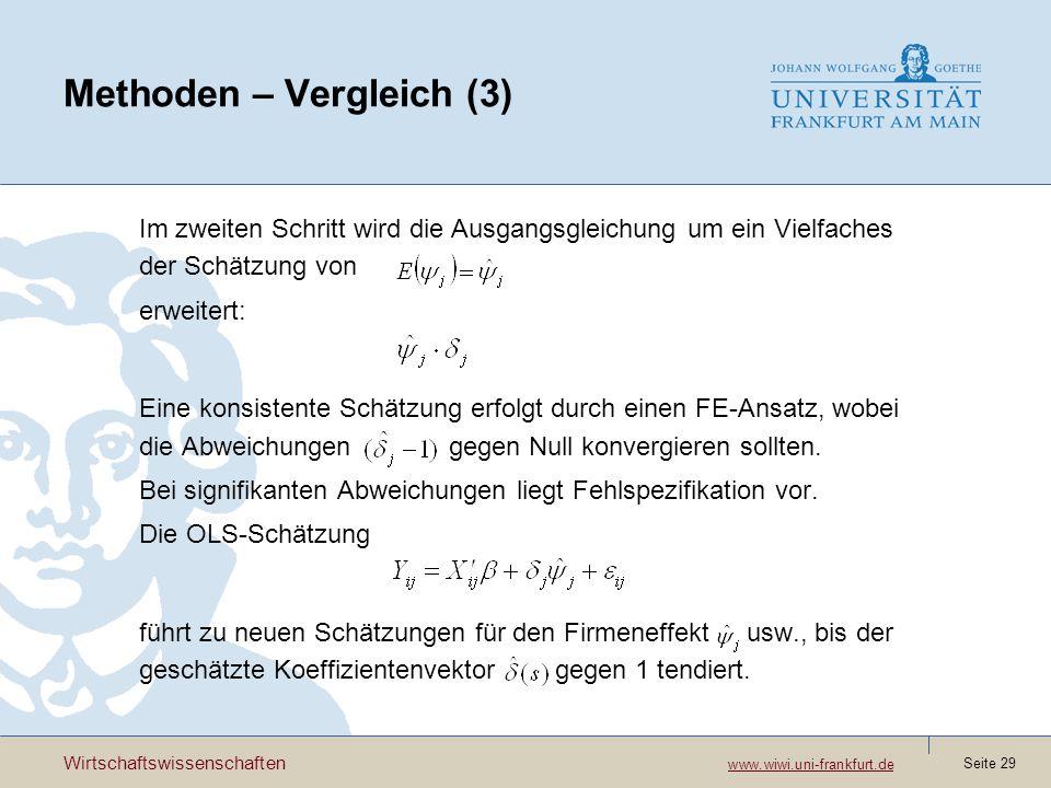 Wirtschaftswissenschaften www.wiwi.uni-frankfurt.de www.wiwi.uni-frankfurt.de Seite 29 Methoden – Vergleich (3) Im zweiten Schritt wird die Ausgangsgleichung um ein Vielfaches der Schätzung von erweitert: Eine konsistente Schätzung erfolgt durch einen FE-Ansatz, wobei die Abweichungen gegen Null konvergieren sollten.