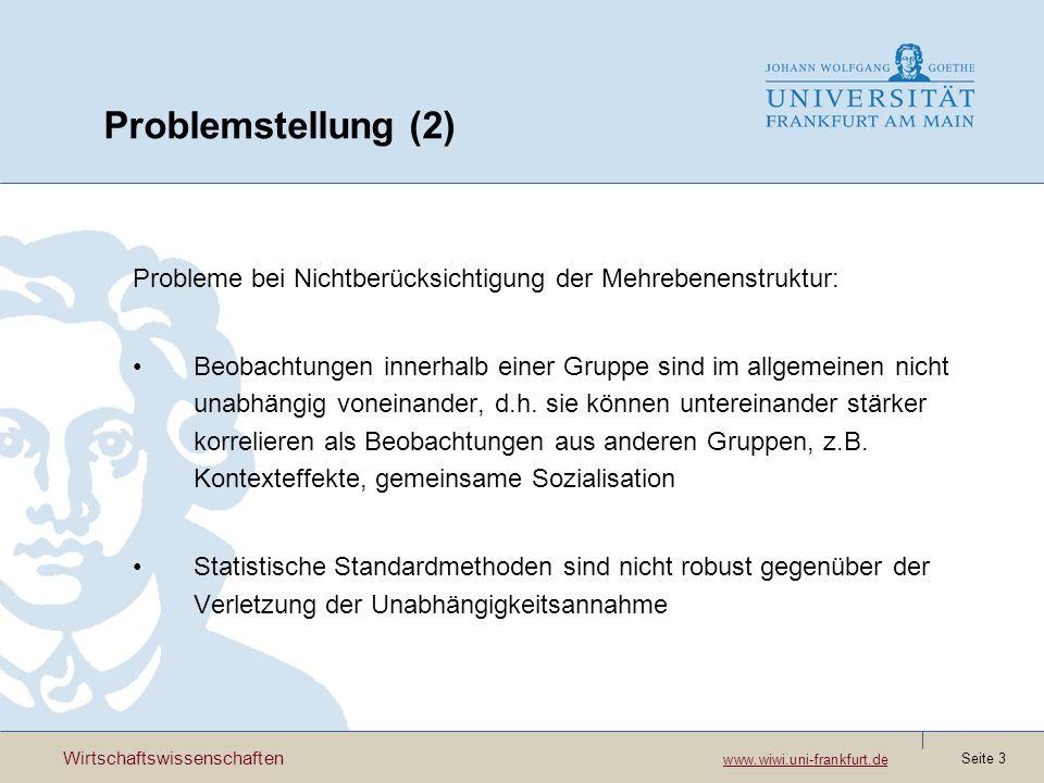 Wirtschaftswissenschaften www.wiwi.uni-frankfurt.de www.wiwi.uni-frankfurt.de Seite 3 Problemstellung (2) Probleme bei Nichtberücksichtigung der Mehrebenenstruktur: Beobachtungen innerhalb einer Gruppe sind im allgemeinen nicht unabhängig voneinander, d.h.