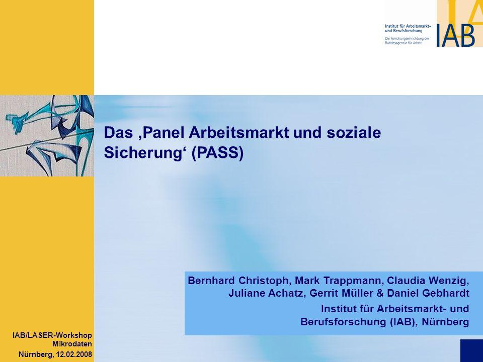 IAB/LASER-Workshop Mikrodaten Nürnberg, 12.02.2008 Das Panel Arbeitsmarkt und soziale Sicherung (PASS) Bernhard Christoph, Mark Trappmann, Claudia Wen