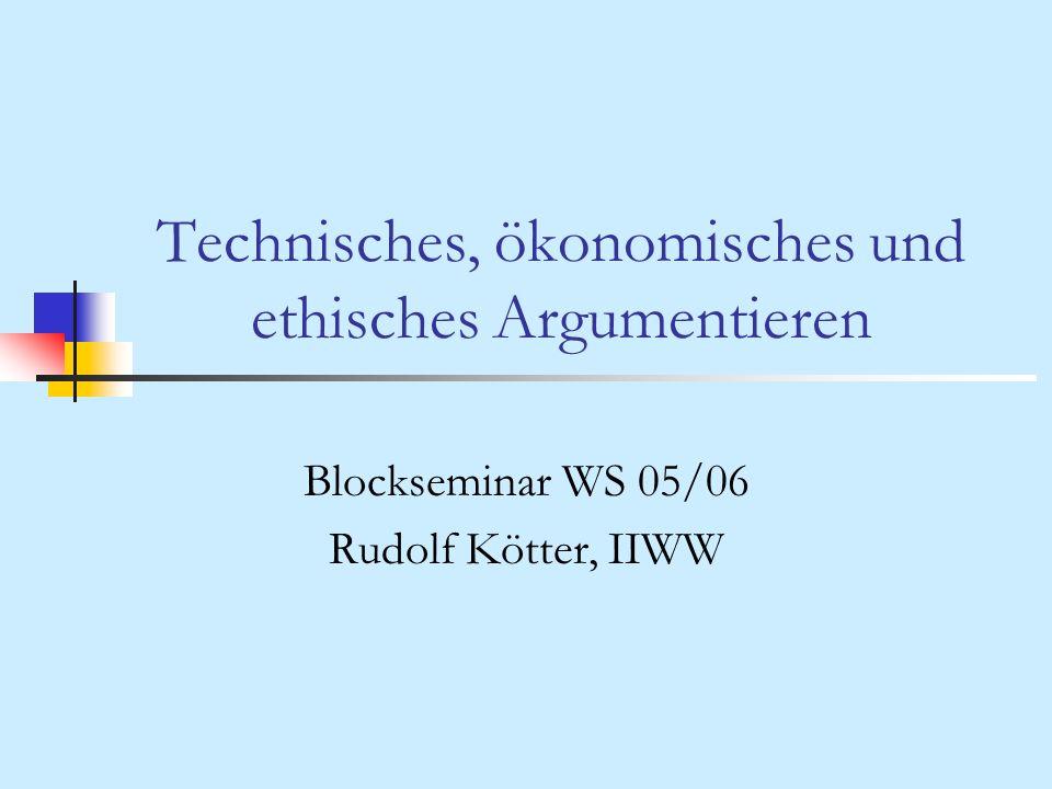 Technisches, ökonomisches und ethisches Argumentieren Blockseminar WS 05/06 Rudolf Kötter, IIWW