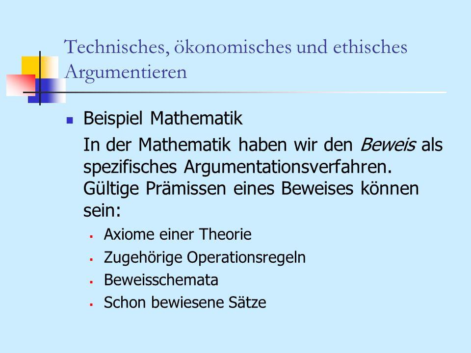Technisches, ökonomisches und ethisches Argumentieren Beispiel Mathematik In der Mathematik haben wir den Beweis als spezifisches Argumentationsverfah