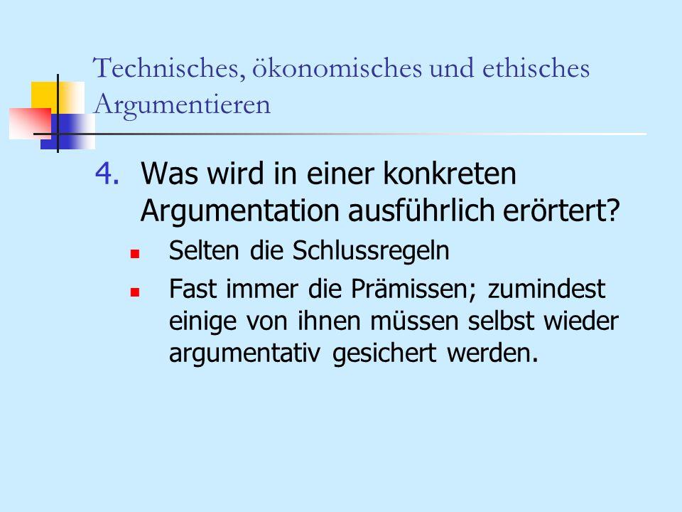 Technisches, ökonomisches und ethisches Argumentieren 4.Was wird in einer konkreten Argumentation ausführlich erörtert? Selten die Schlussregeln Fast