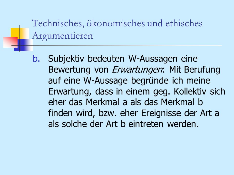 Technisches, ökonomisches und ethisches Argumentieren b.Subjektiv bedeuten W-Aussagen eine Bewertung von Erwartungen: Mit Berufung auf eine W-Aussage