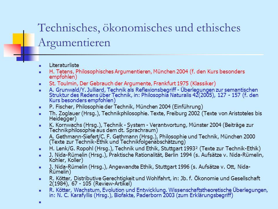 Technisches, ökonomisches und ethisches Argumentieren Literaturliste H. Tetens, Philosophisches Argumentieren, München 2004 (f. den Kurs besonders emp