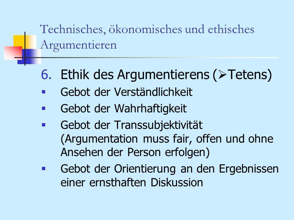 Technisches, ökonomisches und ethisches Argumentieren 6.Ethik des Argumentierens ( Tetens) Gebot der Verständlichkeit Gebot der Wahrhaftigkeit Gebot d